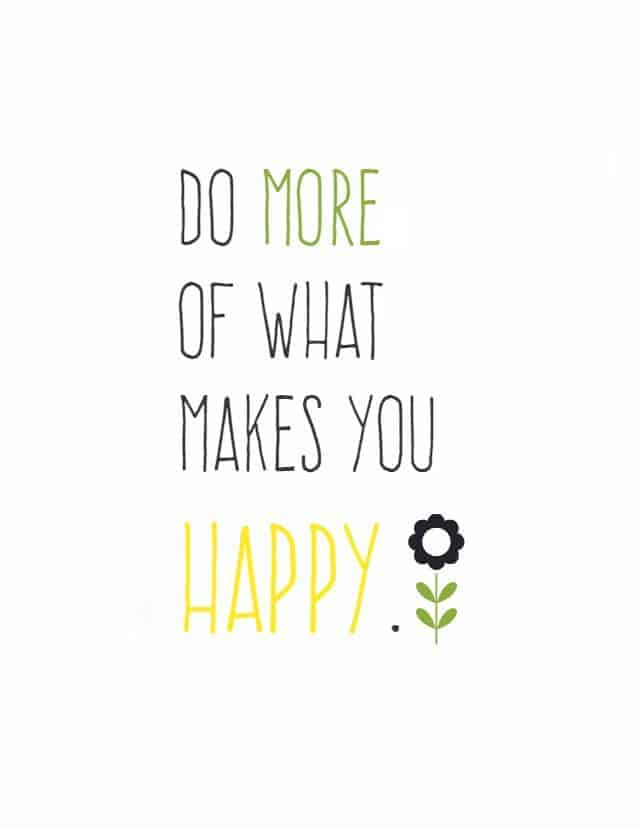 """A free printable from The Pretty Bee. """"Do more of what makes you happy!"""" Life's too short to be bogged down with stress all the time. :) #printable"""